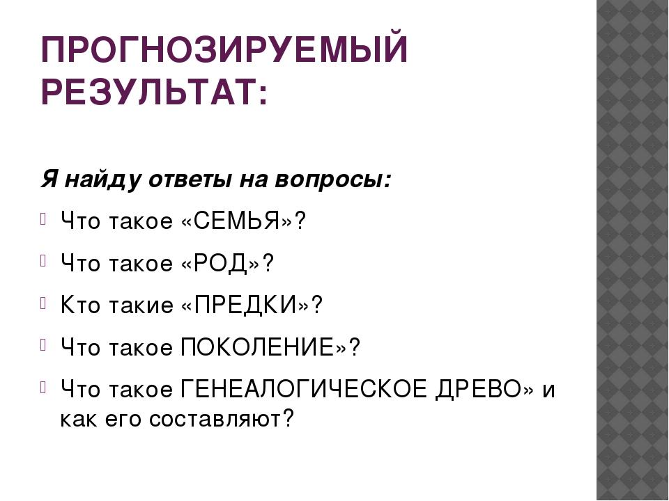 ПРОГНОЗИРУЕМЫЙ РЕЗУЛЬТАТ: Я найду ответы на вопросы: Что такое «СЕМЬЯ»? Что т...