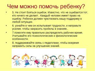 Чем можно помочь ребенку? 5. Не стоит бояться ошибок. Известно, что не ошибае