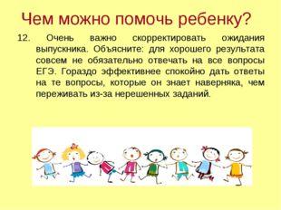 Чем можно помочь ребенку? 12. Очень важно скорректировать ожидания выпускника