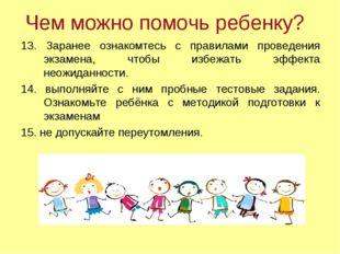 Чем можно помочь ребенку? 13. Заранее ознакомтесь с правилами проведения экза