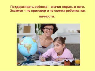 Поддерживать ребенка – значит верить в него. Экзамен – не приговор и не оценк