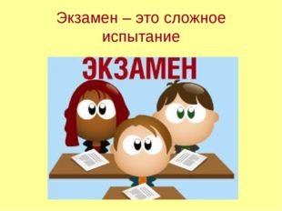 Экзамен – это сложное испытание