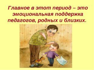 Главное в этот период – это эмоциональная поддержка педагогов, родных и близк