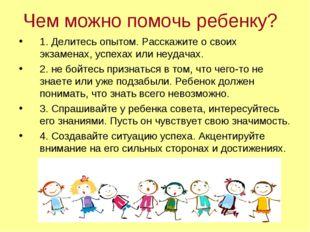 Чем можно помочь ребенку? 1. Делитесь опытом. Расскажите о своих экзаменах, у