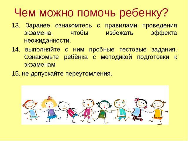 Чем можно помочь ребенку? 13. Заранее ознакомтесь с правилами проведения экза...