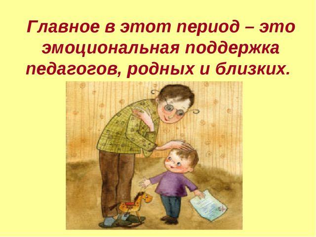 Главное в этот период – это эмоциональная поддержка педагогов, родных и близк...