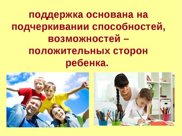 поддержка основана на подчеркивании способностей, возможностей – положительны...