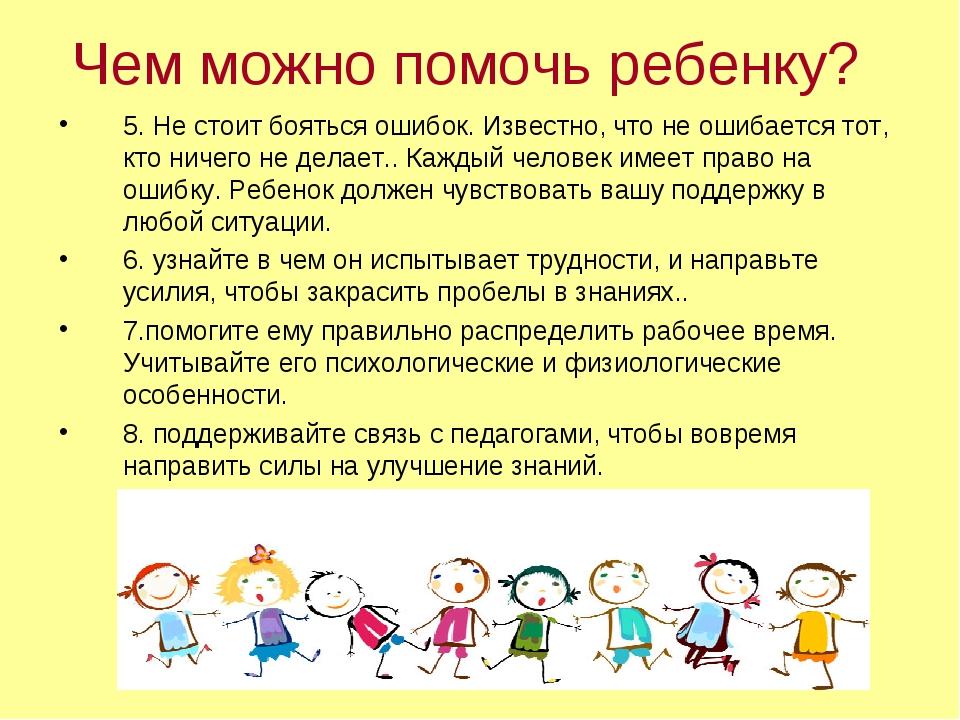 Чем можно помочь ребенку? 5. Не стоит бояться ошибок. Известно, что не ошибае...
