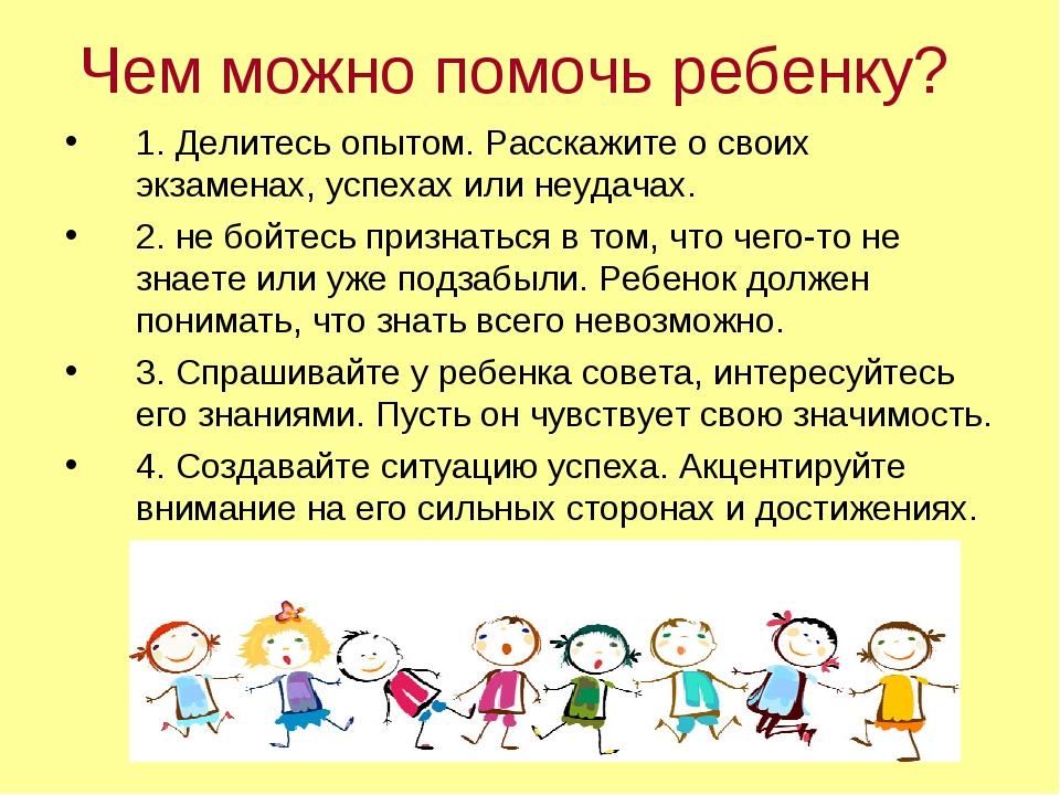 Чем можно помочь ребенку? 1. Делитесь опытом. Расскажите о своих экзаменах, у...