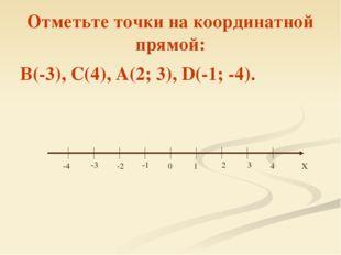 Отметьте точки на координатной прямой: В(-3), С(4), А(2; 3), D(-1; -4). 0 1 2