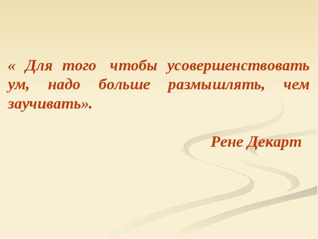« Для того чтобы усовершенствовать ум, надо больше размышлять, чем заучивать...