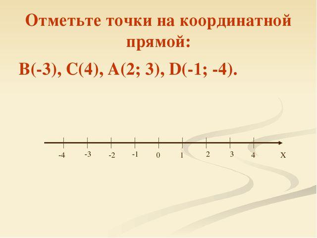 Отметьте точки на координатной прямой: В(-3), С(4), А(2; 3), D(-1; -4). 0 1 2...