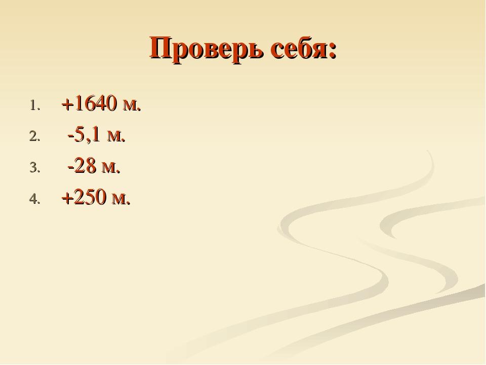 Проверь себя: +1640 м. -5,1 м. -28 м. +250 м.