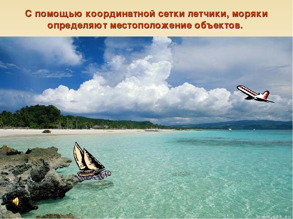 * С помощью координатной сетки летчики, моряки определяют местоположение объе...