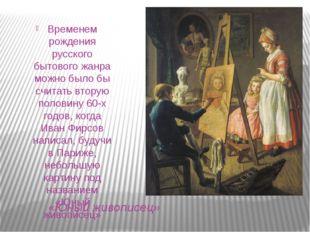 «Юный живописец» Временем рождения русского бытового жанра можно было бы счит