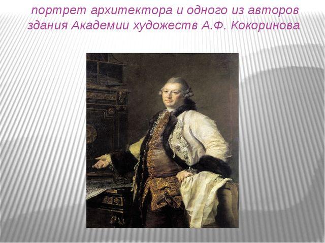 портрет архитектора и одного из авторов здания Академии художеств А.Ф. Кокори...