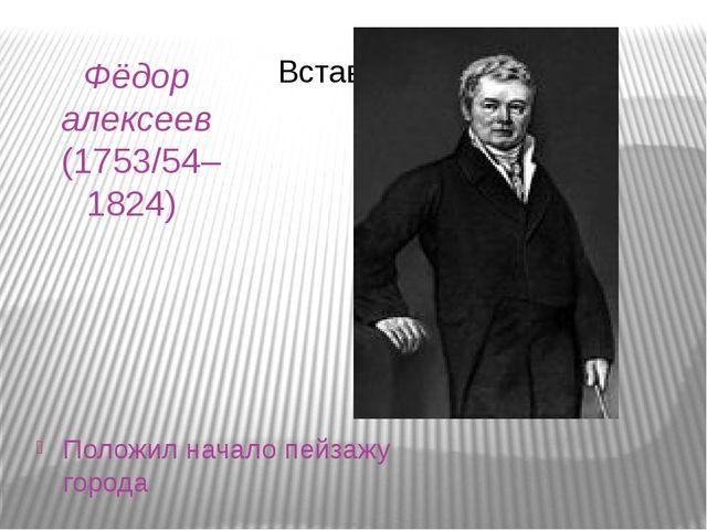 Фёдор алексеев (1753/54–1824) Положил начало пейзажу города