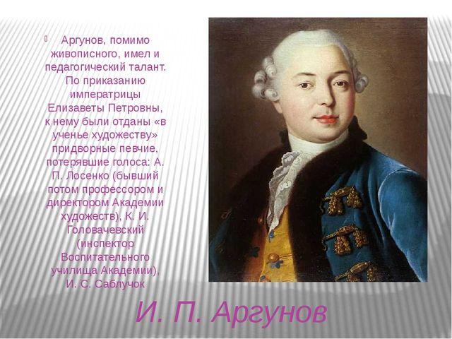 И. П. Аргунов Аргунов, помимо живописного, имел и педагогический талант. По п...