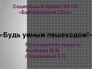 Социальный проект МКОУ «Байчуровская СОШ» Руководители проекта: Аксёнова М.В.
