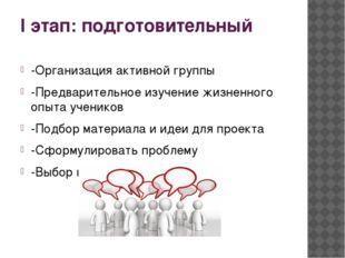 I этап: подготовительный -Организация активной группы -Предварительное изучен