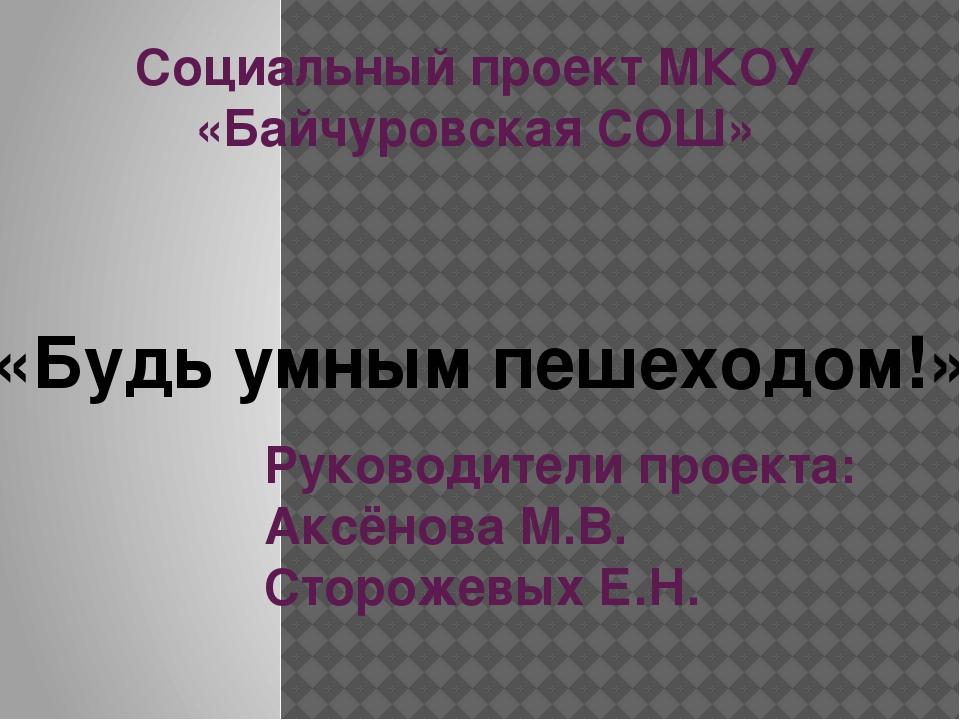 Социальный проект МКОУ «Байчуровская СОШ» Руководители проекта: Аксёнова М.В....
