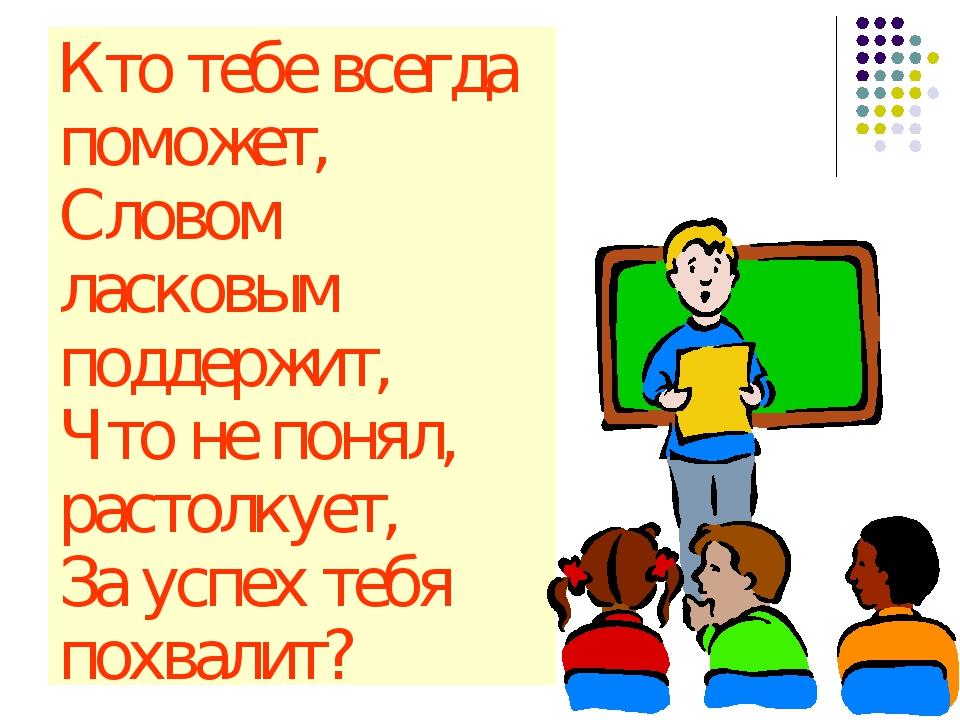 Кто тебе всегда поможет, Словом ласковым поддержит, Что не понял, растолкует,...