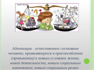 Адаптация - естественное состояние человека, проявляющееся в приспособлении (