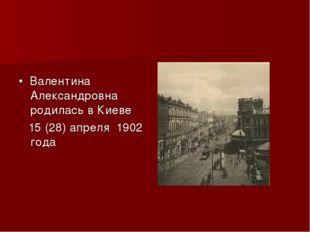 • Валентина Александровна родилась в Киеве 15 (28) апреля 1902 года