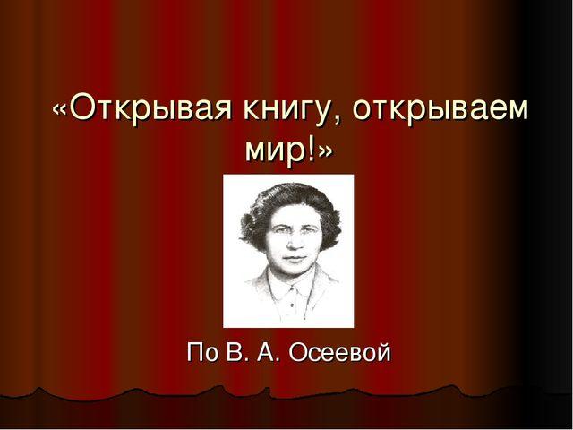 «Открывая книгу, открываем мир!» По В. А. Осеевой
