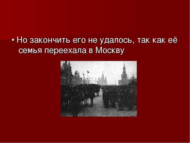 • Но закончить его не удалось, так как её семья переехала в Москву