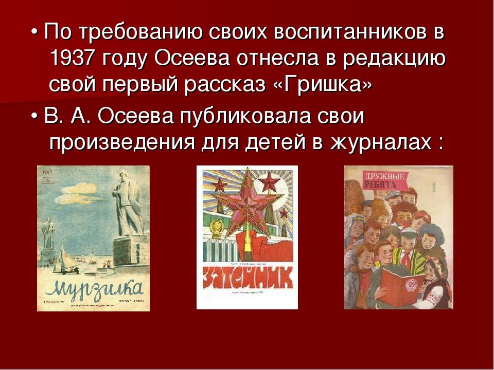 • По требованию своих воспитанников в 1937 году Осеева отнесла в редакцию св...