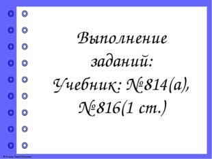 Выполнение заданий: Учебник: № 814(а), № 816(1 ст.) © Фокина Лидия Петровна