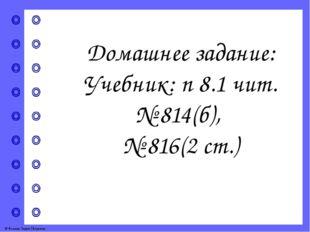 Домашнее задание: Учебник: п 8.1 чит. № 814(б), № 816(2 ст.) © Фокина Лидия П