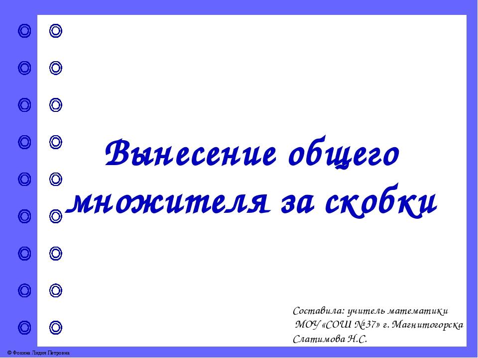 Составила: учитель математики МОУ «СОШ № 37» г. Магнитогорска Слатимова Н.С....