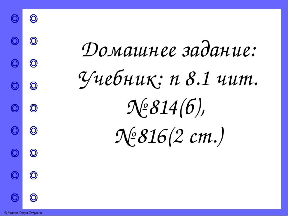 Домашнее задание: Учебник: п 8.1 чит. № 814(б), № 816(2 ст.) © Фокина Лидия П...