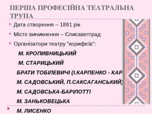 ПЕРША ПРОФЕСІЙНА ТЕАТРАЛЬНА ТРУПА Дата створення – 1881 рік Місто виникнення