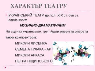 ХАРАКТЕР ТЕАТРУ УКРАЇНСЬКИЙ ТЕАТР др.пол. ХІХ ст. був за характером МУЗИЧ