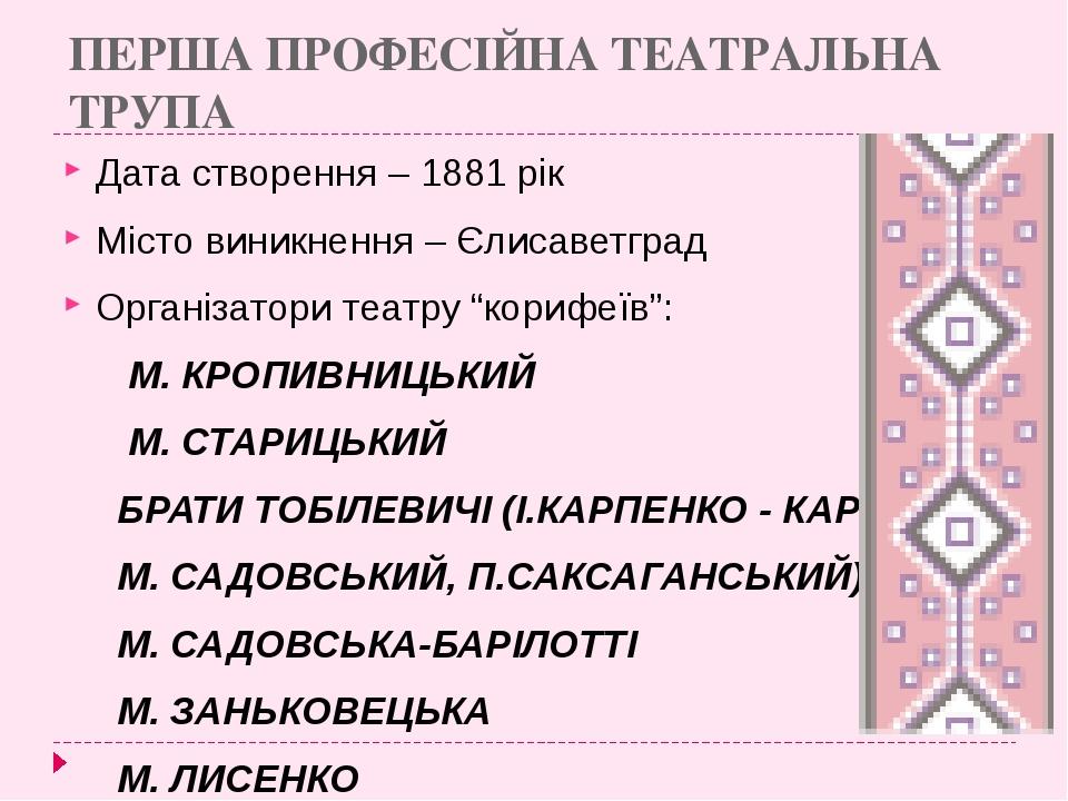ПЕРША ПРОФЕСІЙНА ТЕАТРАЛЬНА ТРУПА Дата створення – 1881 рік Місто виникнення...