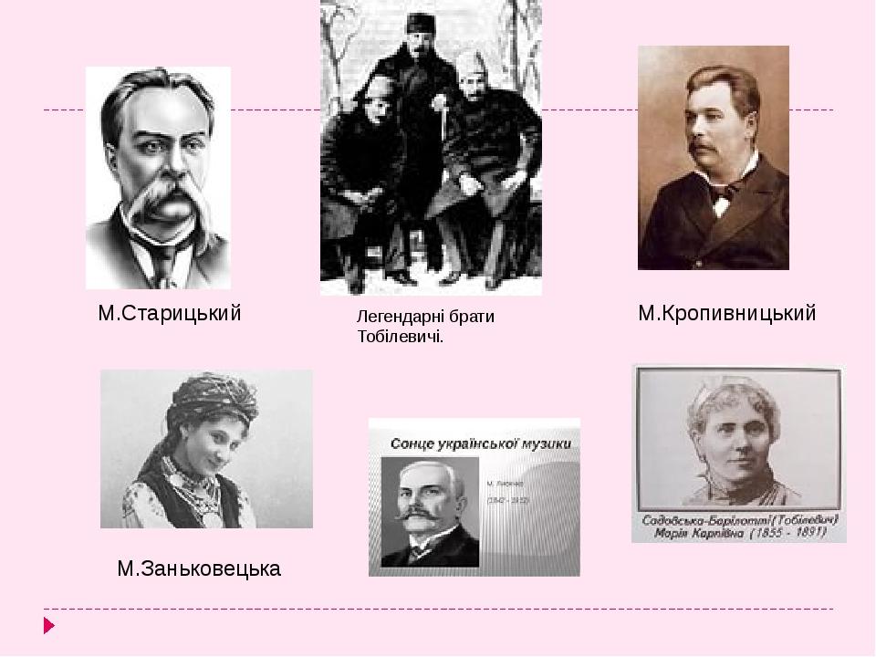 М.Старицький М.Кропивницький Легендарні брати Тобілевичі. М.Заньковецька