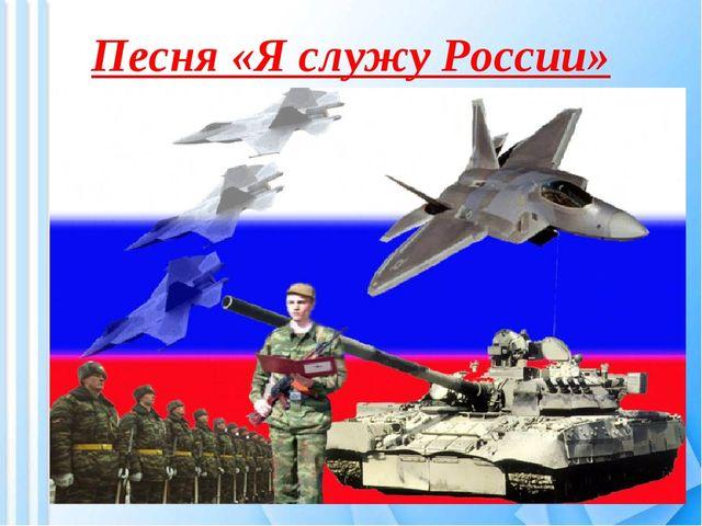 Песня «Я служу России»