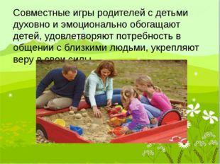 Совместные игры родителей с детьми духовно и эмоционально обогащают детей, уд