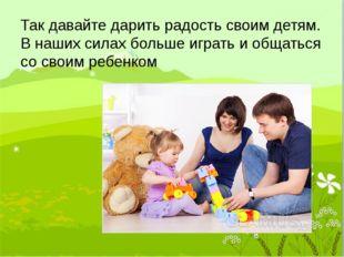 Так давайте дарить радость своим детям. В наших силах больше играть и общатьс