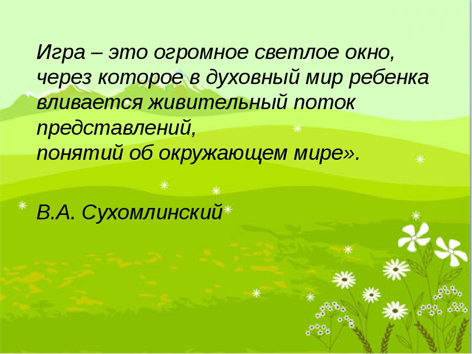 Игра – это огромное светлое окно, через которое в духовный мир ребенка влив...