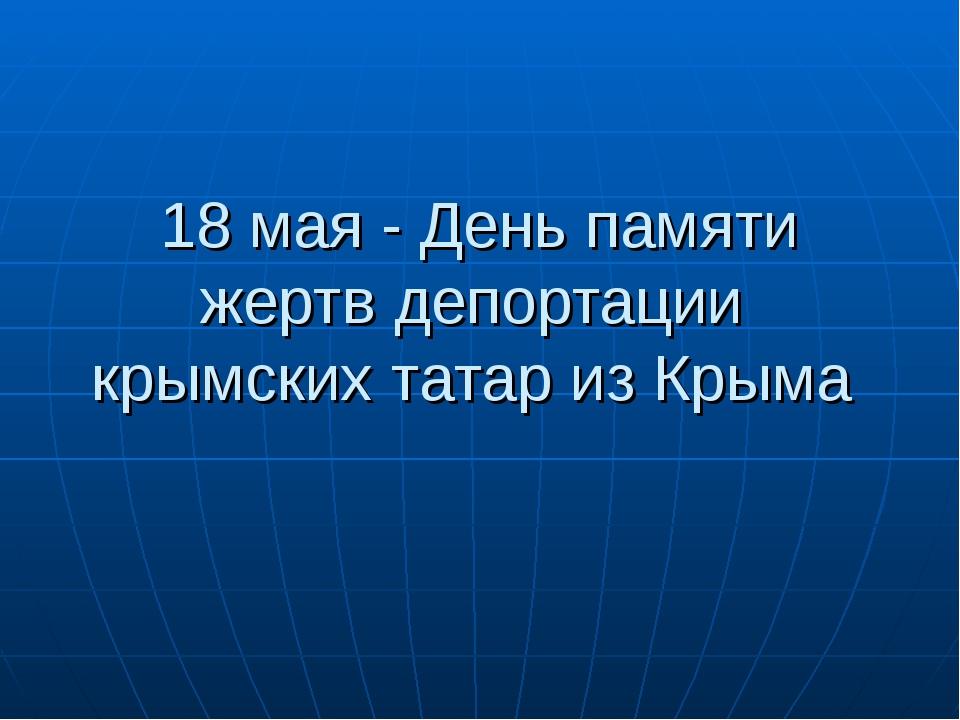 18 мая - День памяти жертв депортации крымских татар из Крыма