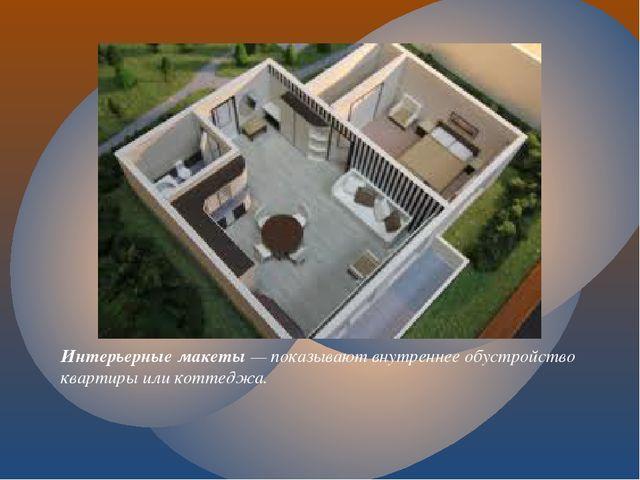 Интерьерные макеты— показывают внутреннее обустройство квартиры или коттеджа.