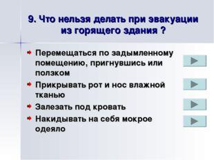 9. Что нельзя делать при эвакуации из горящего здания ? Перемещаться по задым
