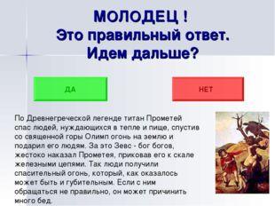 МОЛОДЕЦ ! Это правильный ответ. Идем дальше? ДА НЕТ По Древнегреческой легенд