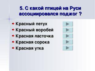 5. С какой птицей на Руси ассоциировался поджог ? Красный петух Красный вороб