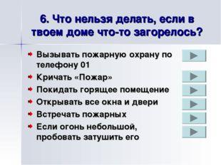 6. Что нельзя делать, если в твоем доме что-то загорелось? Вызывать пожарную