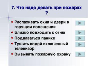 7. Что надо делать при пожарах ? Распахивать окна и двери в горящем помещении